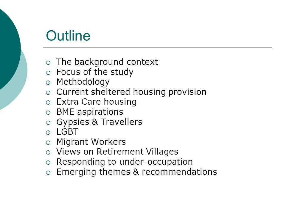 Outline  The background context  Focus of the study  Methodology  Current sheltered housing provision  Extra Care housing  BME aspirations  Gypsies & Travellers  LGBT  Migrant Workers  Views on Retirement Villages  Responding to under-occupation  Emerging themes & recommendations