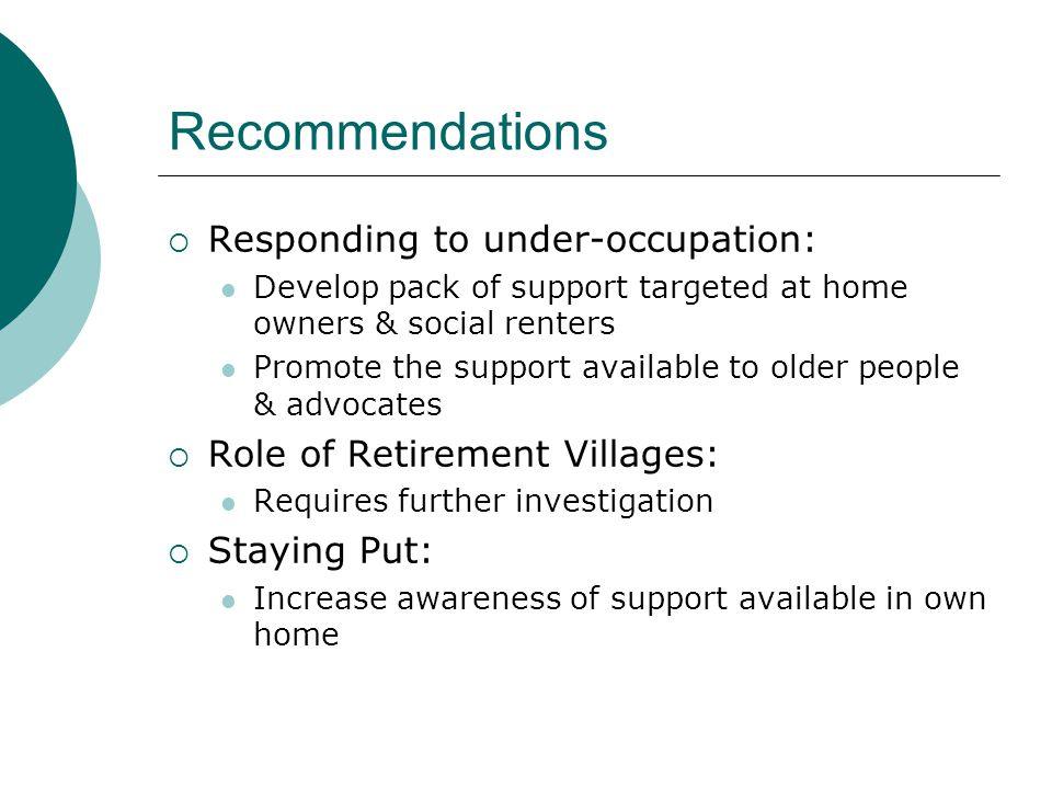 Recommendations  Responding to under-occupation: Develop pack of support targeted at home owners & social renters Promote the support available to older people & advocates  Role of Retirement Villages: Requires further investigation  Staying Put: Increase awareness of support available in own home