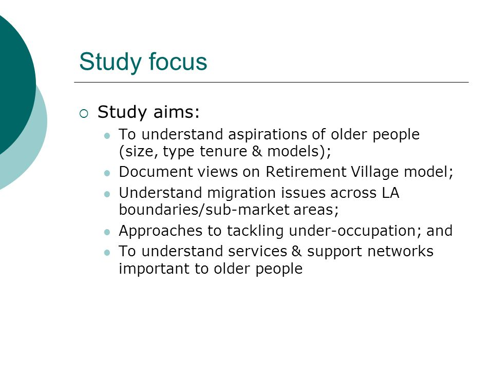 Study focus  Study aims: To understand aspirations of older people (size, type tenure & models); Document views on Retirement Village model; Understand migration issues across LA boundaries/sub-market areas; Approaches to tackling under-occupation; and To understand services & support networks important to older people