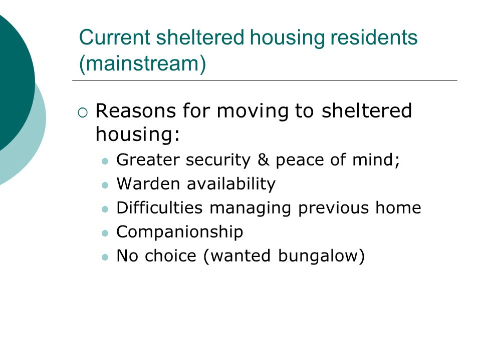 Current sheltered housing residents (mainstream)  Reasons for moving to sheltered housing: Greater security & peace of mind; Warden availability Difficulties managing previous home Companionship No choice (wanted bungalow)