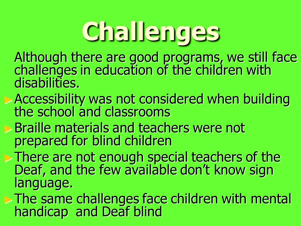 Challenges Although there are good programs, we still face challenges in education of the children with disabilities.