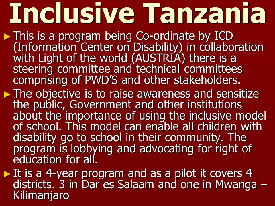 Inclusive Tanzania ► This is a program being Co-ordinate by ICD (Information Center on Disability) in collaboration with Light of the world (AUSTRIA) there is a steering committee and technical committees comprising of PWD'S and other stakeholders.