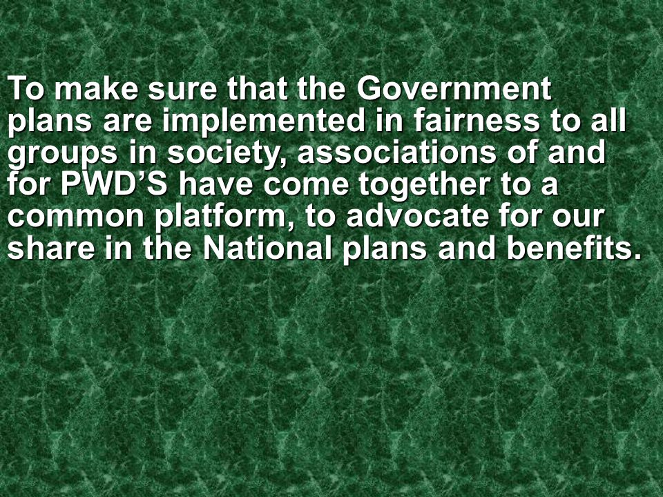 To make sure that the Government plans are implemented in fairness to all groups in society, associations of and for PWD'S have come together to a common platform, to advocate for our share in the National plans and benefits.