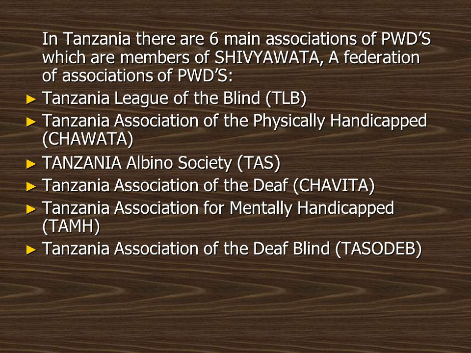 In Tanzania there are 6 main associations of PWD'S which are members of SHIVYAWATA, A federation of associations of PWD'S: ► Tanzania League of the Blind (TLB) ► Tanzania Association of the Physically Handicapped (CHAWATA) ► TANZANIA Albino Society ( TAS ) ► Tanzania Association of the Deaf (CHAVITA) ► Tanzania Association for Mentally Handicapped (TAMH) ► Tanzania Association of the Deaf Blind (TASODEB)