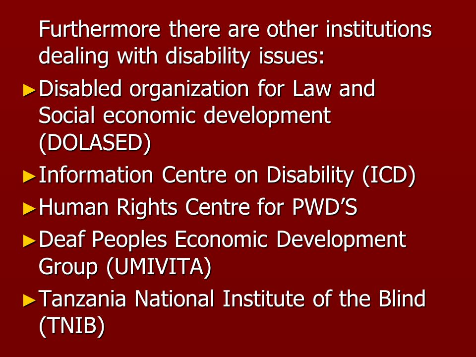 Furthermore there are other institutions dealing with disability issues: ► Disabled organization for Law and Social economic development (DOLASED) ► Information Centre on Disability (ICD) ► Human Rights Centre for PWD'S ► Deaf Peoples Economic Development Group (UMIVITA) ► Tanzania National Institute of the Blind (TNIB)