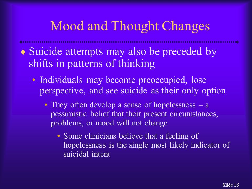Slide 16 Mood and Thought Changes  Suicide attempts may also be preceded by shifts in patterns of thinking Individuals may become preoccupied, lose perspective, and see suicide as their only option They often develop a sense of hopelessness – a pessimistic belief that their present circumstances, problems, or mood will not change Some clinicians believe that a feeling of hopelessness is the single most likely indicator of suicidal intent