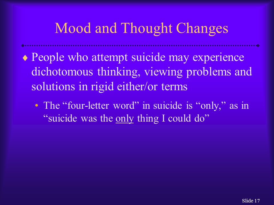 Slide 17 Mood and Thought Changes  People who attempt suicide may experience dichotomous thinking, viewing problems and solutions in rigid either/or terms The four-letter word in suicide is only, as in suicide was the only thing I could do