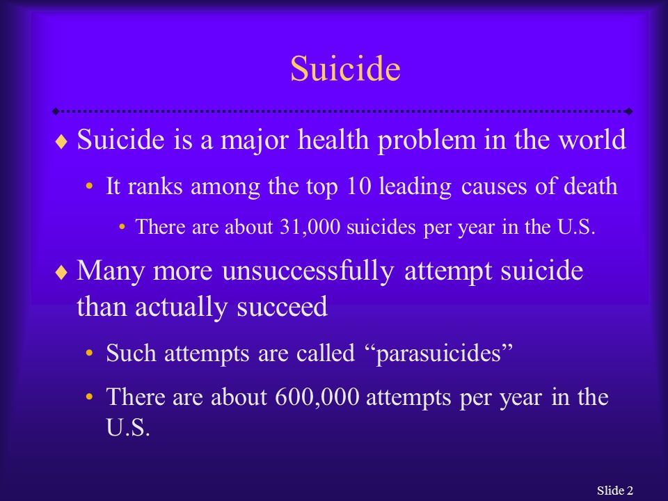 Slide 2 Suicide  Suicide is a major health problem in the world It ranks among the top 10 leading causes of death There are about 31,000 suicides per year in the U.S.