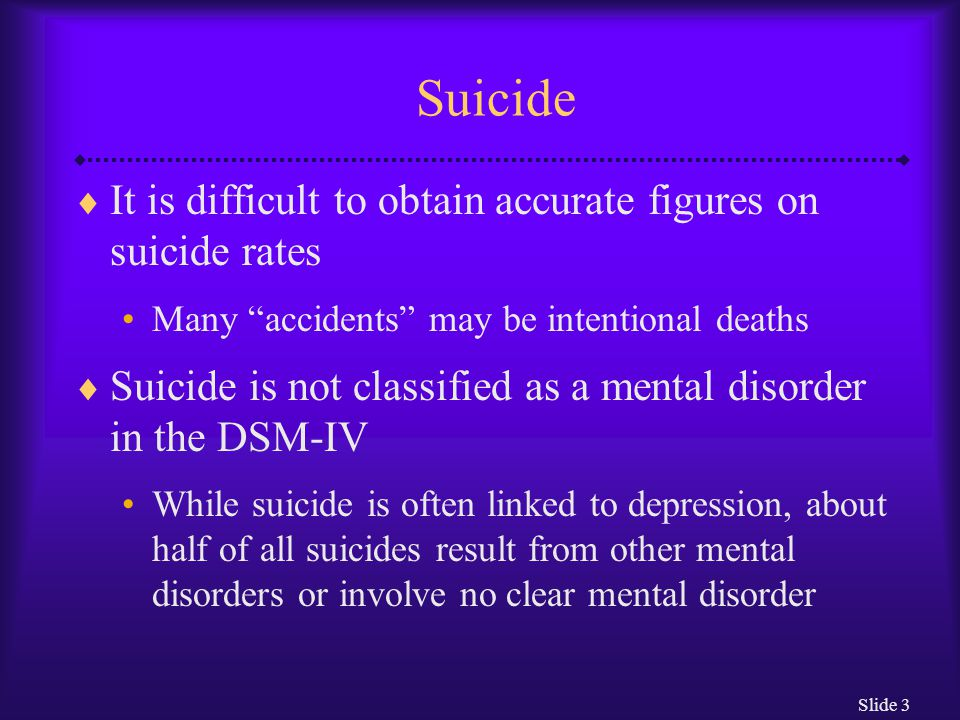 Slide 14 Stressful Events and Suicide  Long-term stressors can include: Serious illness Suicides related to serious illness have become more common in recent years Abusive environment Prisoners of war, inmates of concentration camps, abused spouses, abused children, and prison inmates have tried to end their lives Occupational stress Psychiatrists and psychologists, physicians, nurses, dentists, lawyers, farmers, and unskilled laborers have particularly high suicide rates Work outside the home may be linked to lower suicide rates among women, contrary to previously-held beliefs