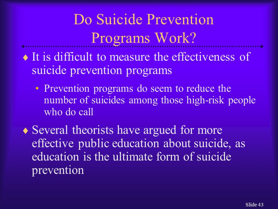 Slide 43 Do Suicide Prevention Programs Work?  It is difficult to measure the effectiveness of suicide prevention programs Prevention programs do see