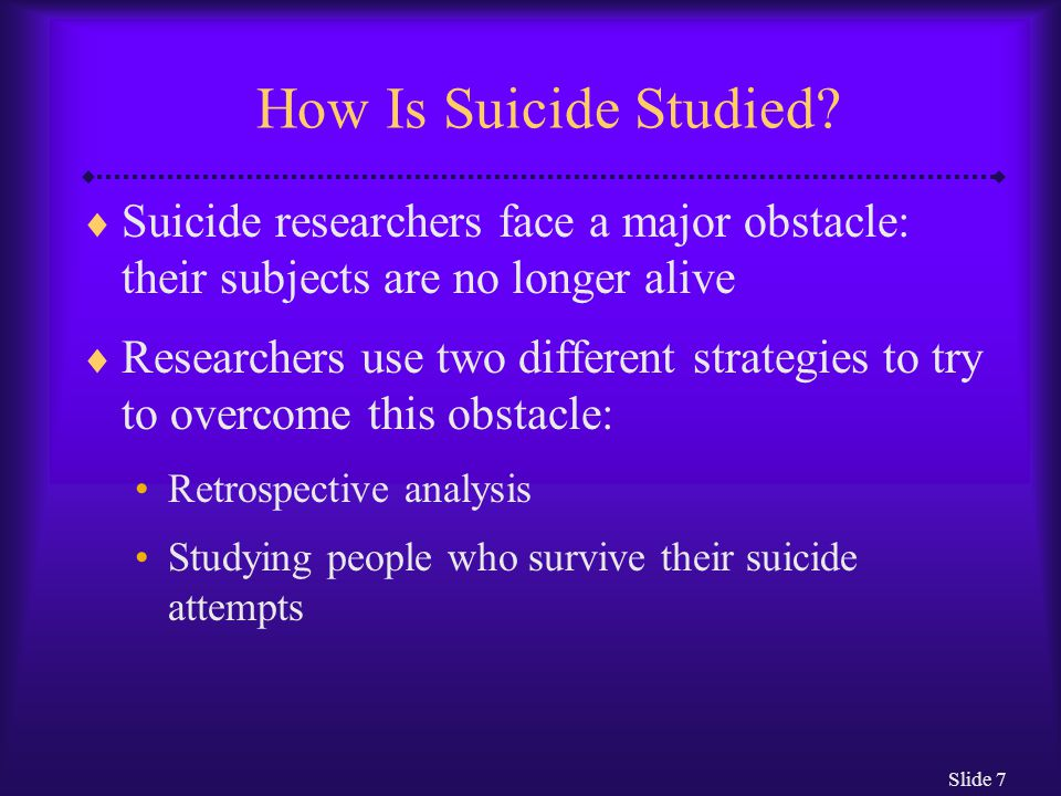 Slide 7 How Is Suicide Studied?  Suicide researchers face a major obstacle: their subjects are no longer alive  Researchers use two different strate