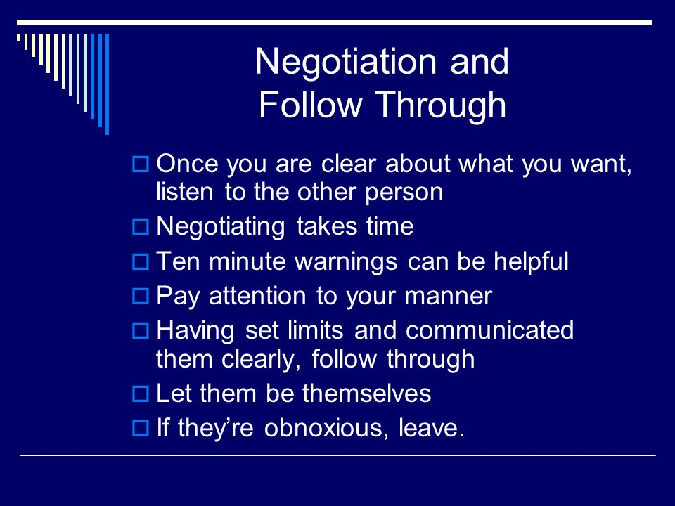 Negotiation and Follow Through  Once you are clear about what you want, listen to the other person  Negotiating takes time  Ten minute warnings can be helpful  Pay attention to your manner  Having set limits and communicated them clearly, follow through  Let them be themselves  If they're obnoxious, leave.