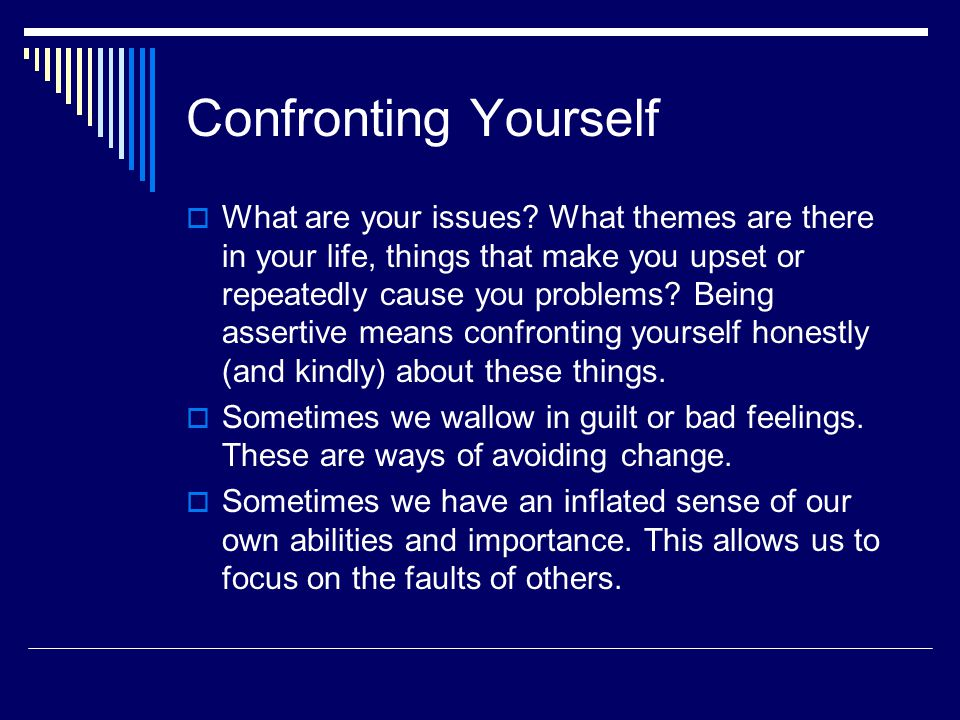 Confronting Yourself  What are your issues? What themes are there in your life, things that make you upset or repeatedly cause you problems? Being as