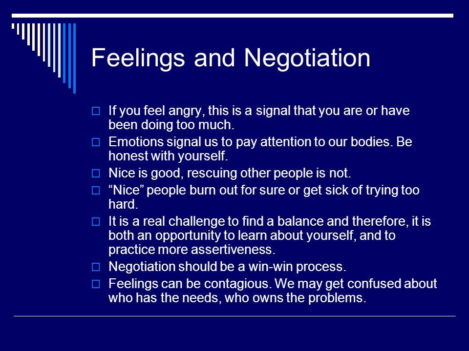 Feelings and Negotiation  If you feel angry, this is a signal that you are or have been doing too much.  Emotions signal us to pay attention to our