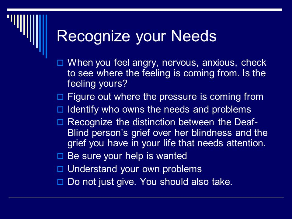 Recognize your Needs  When you feel angry, nervous, anxious, check to see where the feeling is coming from. Is the feeling yours?  Figure out where