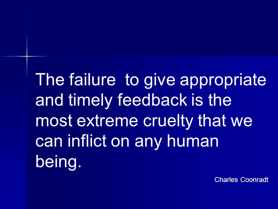 The failure to give appropriate and timely feedback is the most extreme cruelty that we can inflict on any human being.