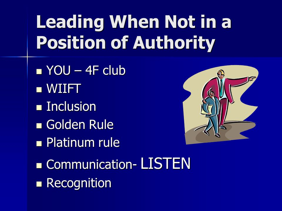 Leading When Not in a Position of Authority YOU – 4F club YOU – 4F club WIIFT WIIFT Inclusion Inclusion Golden Rule Golden Rule Platinum rule Platinum rule Communication- LISTEN Communication- LISTEN Recognition Recognition