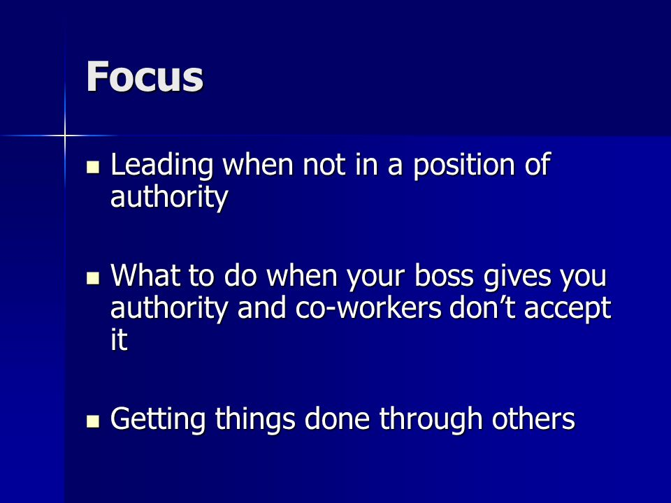Focus Leading when not in a position of authority Leading when not in a position of authority What to do when your boss gives you authority and co-workers don't accept it What to do when your boss gives you authority and co-workers don't accept it Getting things done through others Getting things done through others