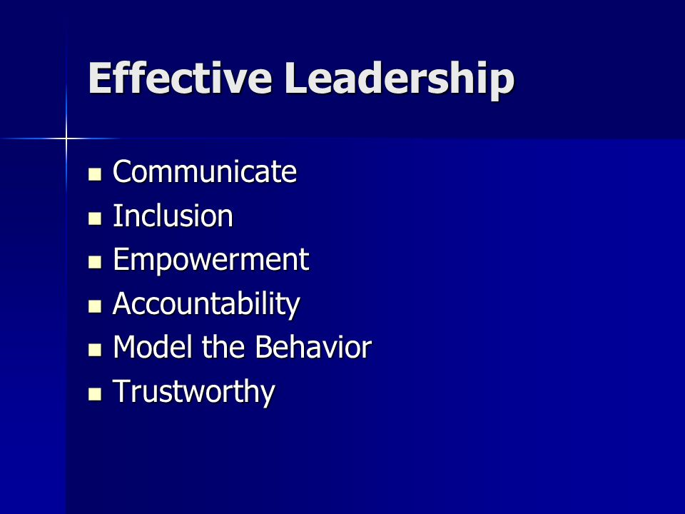 Effective Leadership Communicate Communicate Inclusion Inclusion Empowerment Empowerment Accountability Accountability Model the Behavior Model the Behavior Trustworthy Trustworthy