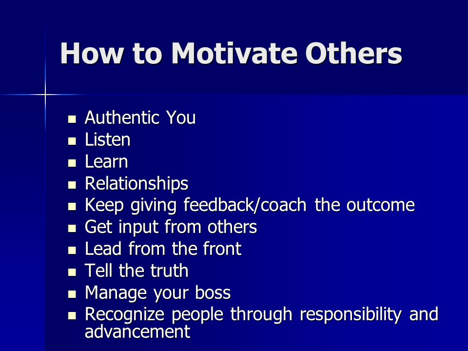 How to Motivate Others Authentic You Authentic You Listen Listen Learn Learn Relationships Relationships Keep giving feedback/coach the outcome Keep giving feedback/coach the outcome Get input from others Get input from others Lead from the front Lead from the front Tell the truth Tell the truth Manage your boss Manage your boss Recognize people through responsibility and advancement Recognize people through responsibility and advancement