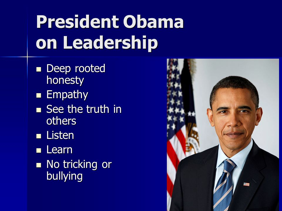 President Obama on Leadership Deep rooted honesty Deep rooted honesty Empathy Empathy See the truth in others See the truth in others Listen Listen Learn Learn No tricking or bullying No tricking or bullying