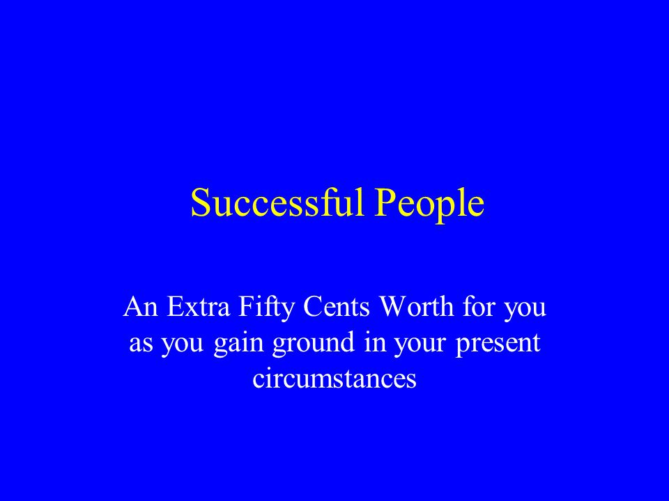 Successful People An Extra Fifty Cents Worth for you as you gain ground in your present circumstances