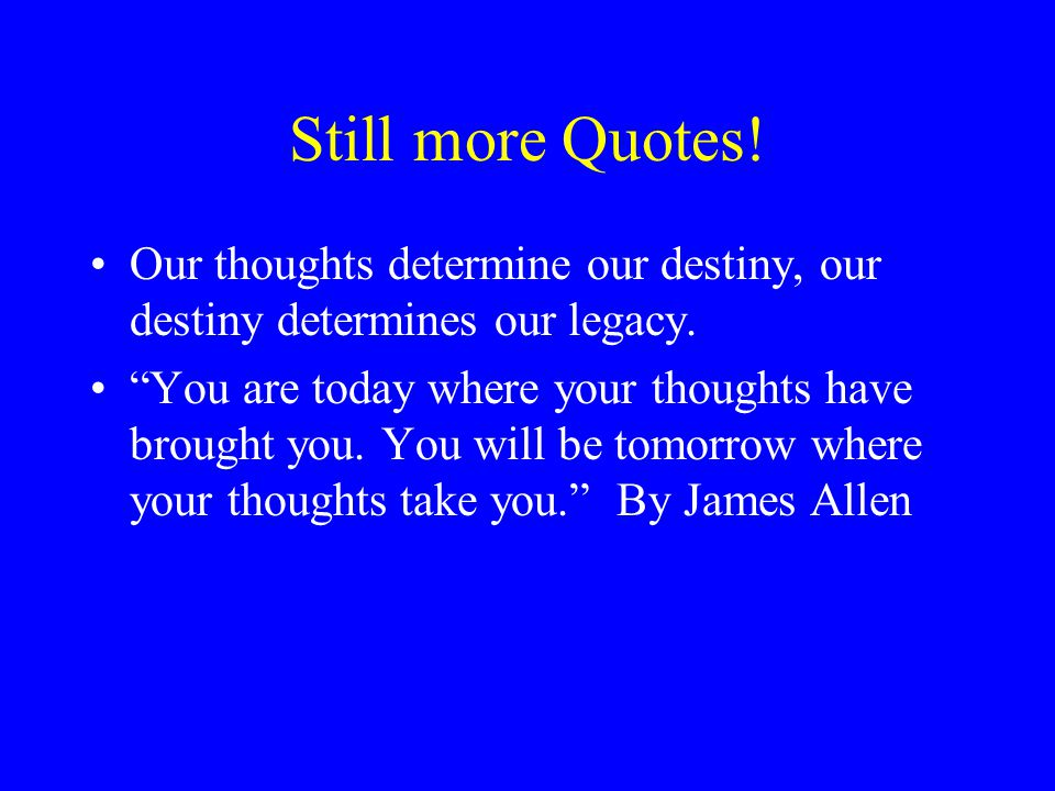 """Still more Quotes! Our thoughts determine our destiny, our destiny determines our legacy. """"You are today where your thoughts have brought you. You wil"""