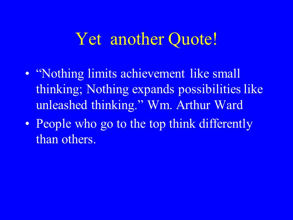 """Yet another Quote! """"Nothing limits achievement like small thinking; Nothing expands possibilities like unleashed thinking."""" Wm. Arthur Ward People who"""