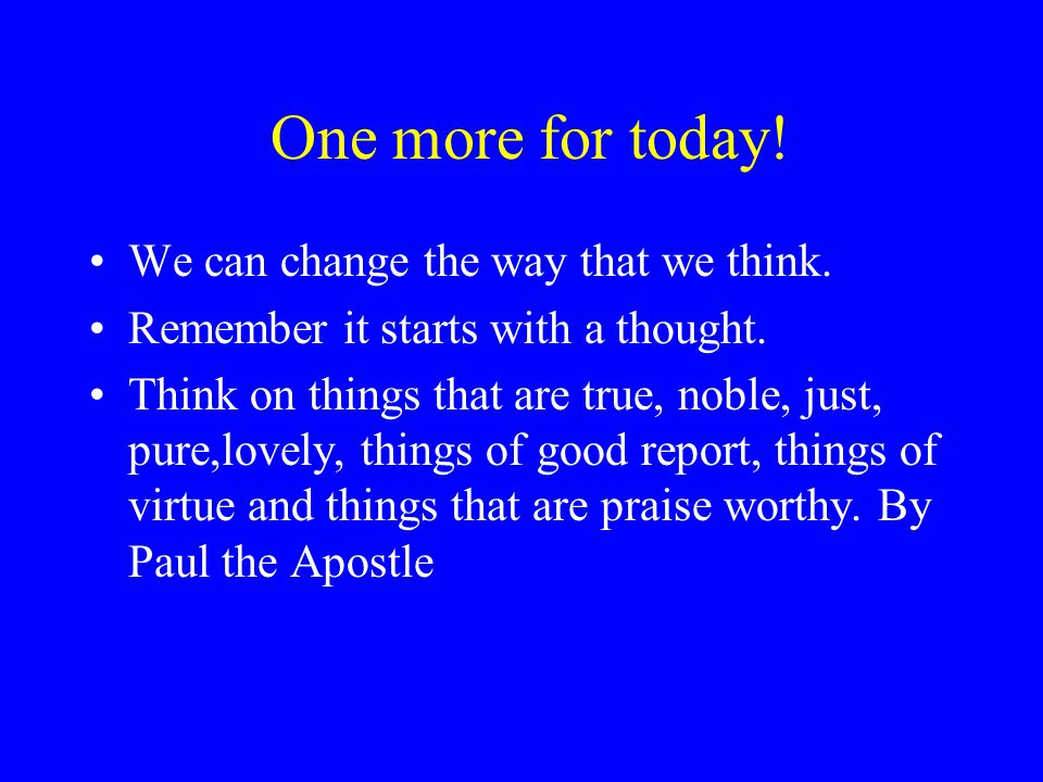One more for today! We can change the way that we think. Remember it starts with a thought. Think on things that are true, noble, just, pure,lovely, t