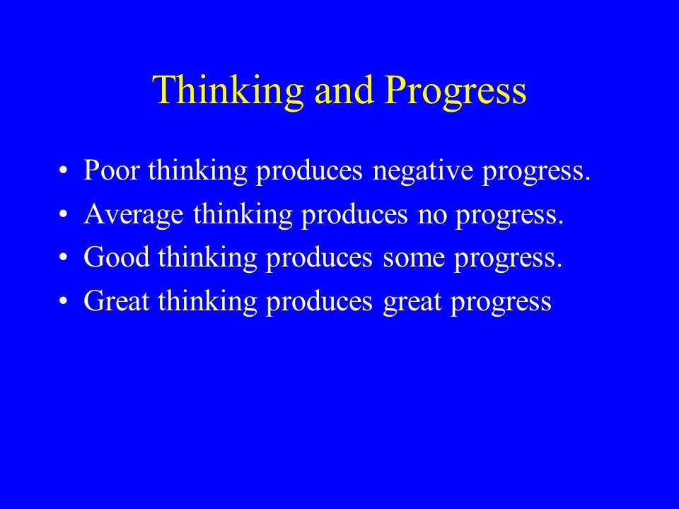 Thinking and Progress Poor thinking produces negative progress. Average thinking produces no progress. Good thinking produces some progress. Great thi