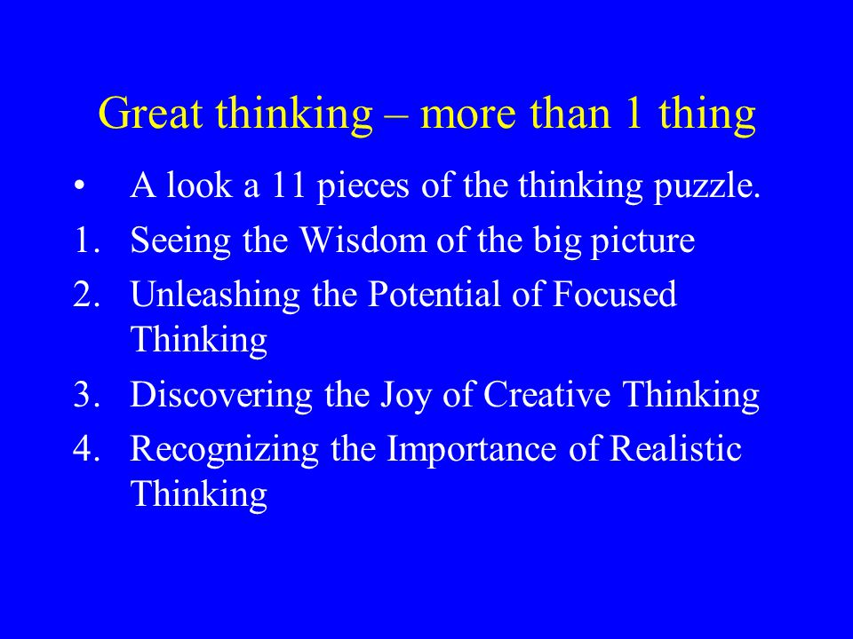 Great thinking – more than 1 thing A look a 11 pieces of the thinking puzzle. 1.Seeing the Wisdom of the big picture 2.Unleashing the Potential of Foc