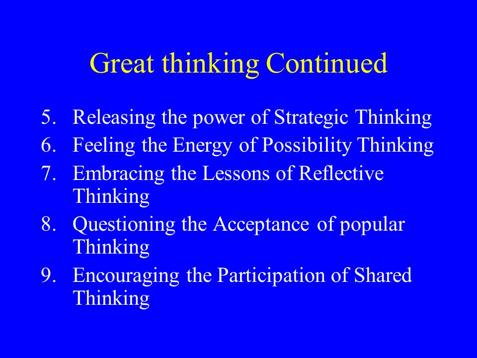 Great thinking Continued 5.Releasing the power of Strategic Thinking 6.Feeling the Energy of Possibility Thinking 7.Embracing the Lessons of Reflectiv