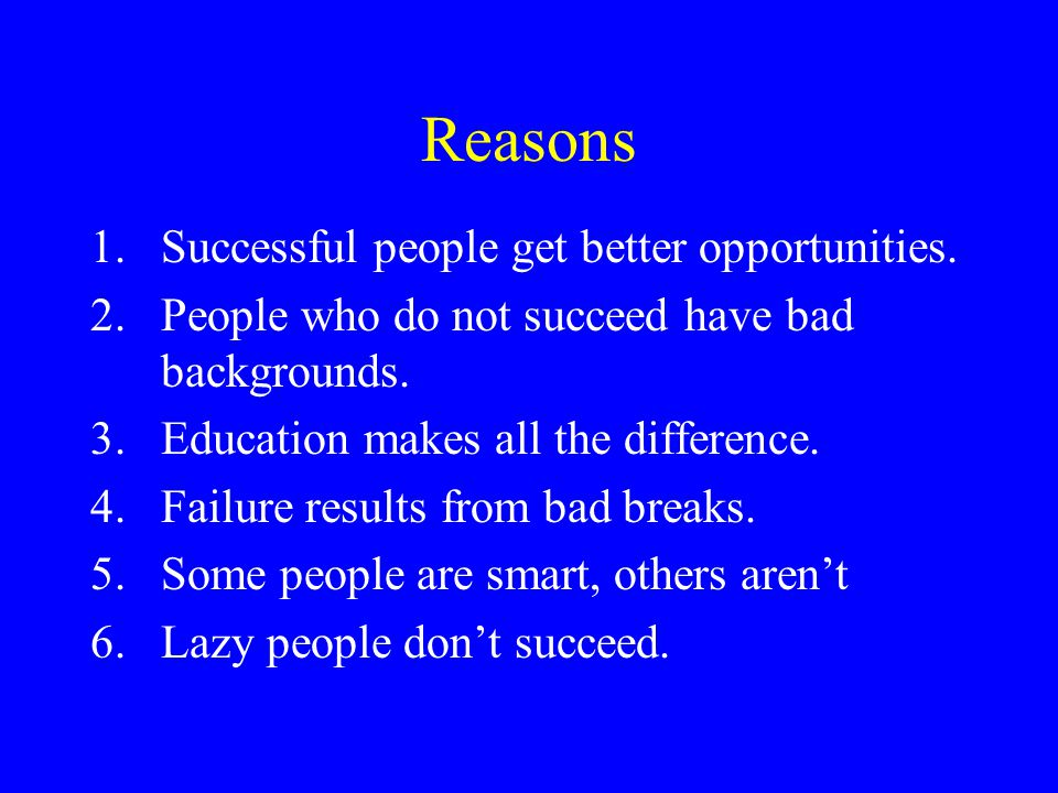 Reasons 1.Successful people get better opportunities. 2.People who do not succeed have bad backgrounds. 3.Education makes all the difference. 4.Failur