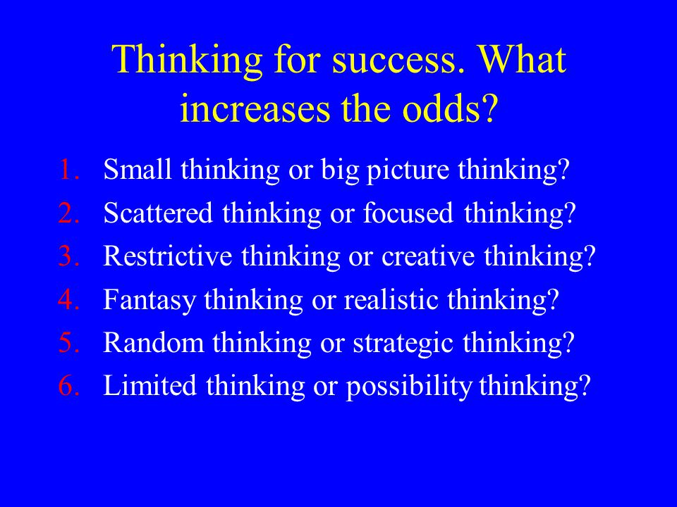 Thinking for success. What increases the odds? 1.Small thinking or big picture thinking? 2.Scattered thinking or focused thinking? 3.Restrictive think