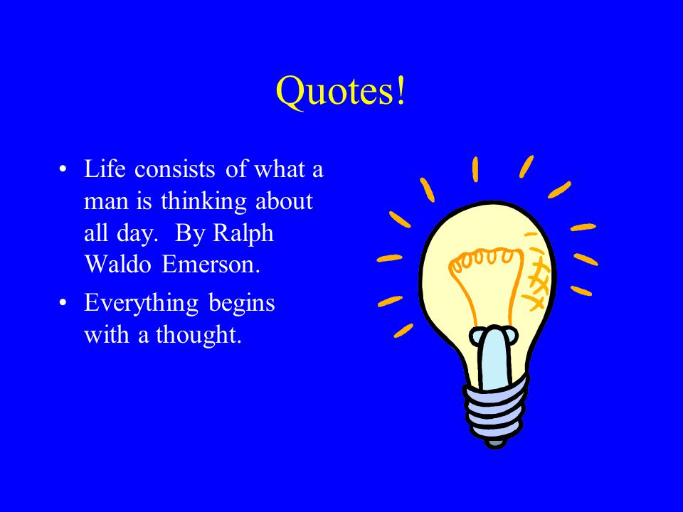 Quotes! Life consists of what a man is thinking about all day. By Ralph Waldo Emerson. Everything begins with a thought.