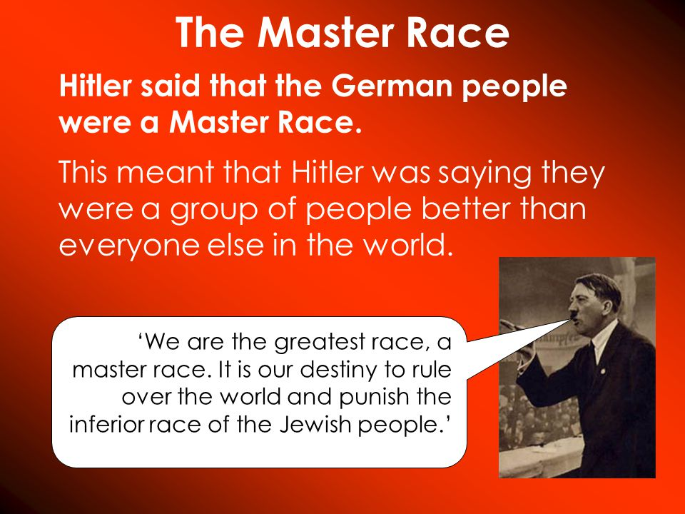 The Master Race Hitler said that the German people were a Master Race. 'We are the greatest race, a master race. It is our destiny to rule over the wo