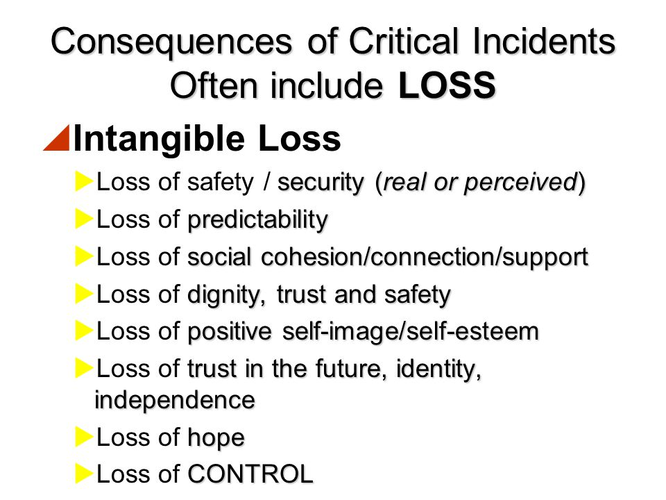 Consequences of Critical Incidents Often include LOSS  Tangible Loss  Loss of loved ones  Loss of home  Loss of material goods  Loss of employment / income