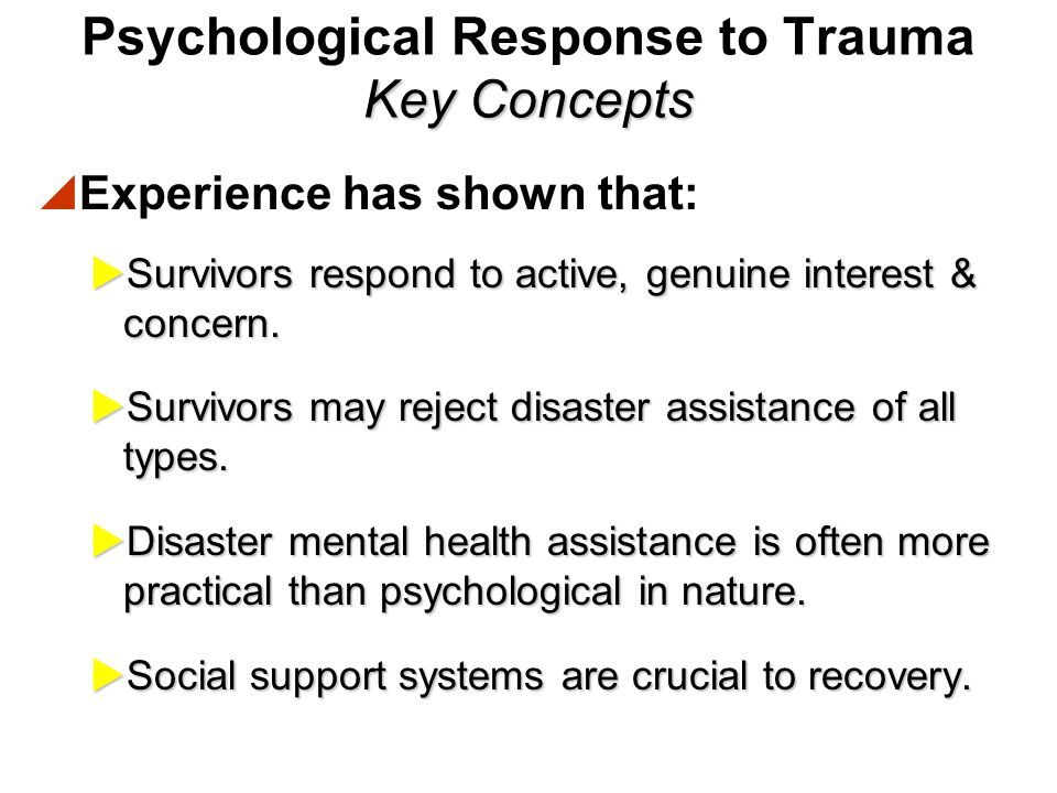 Key Concepts Psychological Response to Trauma Key Concepts  Experience has shown that:  No one who sees a disaster is untouched by it.