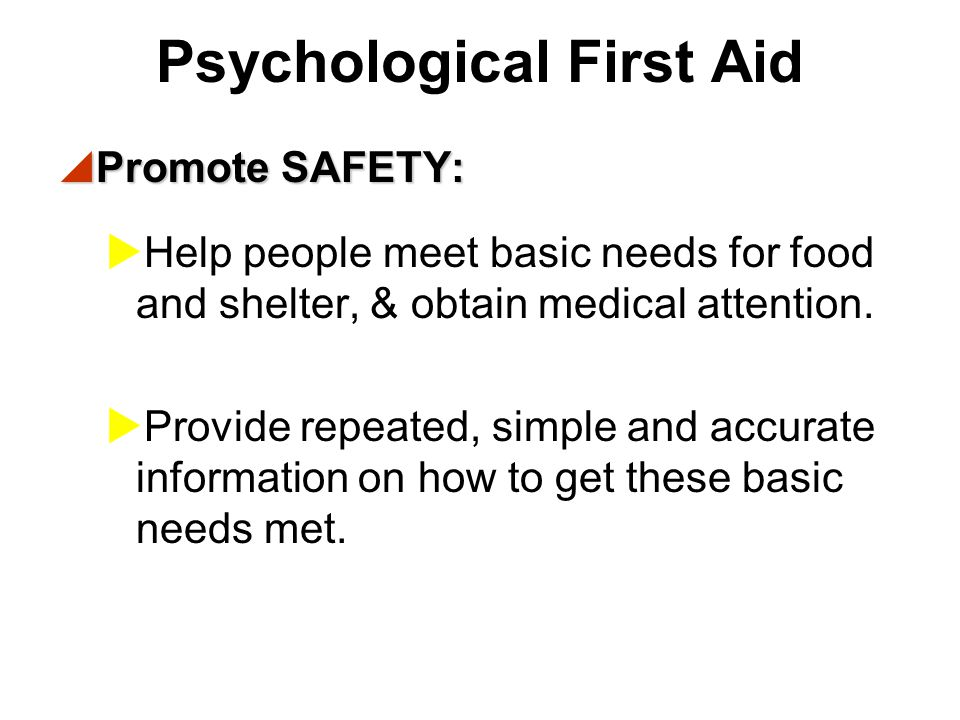 Goals of Psychological First Aid  Psychological first aid (PFA) promotes and sustains an environment of: SAFETY CALM CONNECTEDNESS SELF-EFFICACY HOPE HOPE