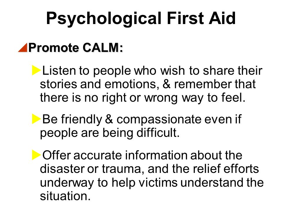 Psychological First Aid  Promote SAFETY:  Help people meet basic needs for food and shelter, & obtain medical attention.