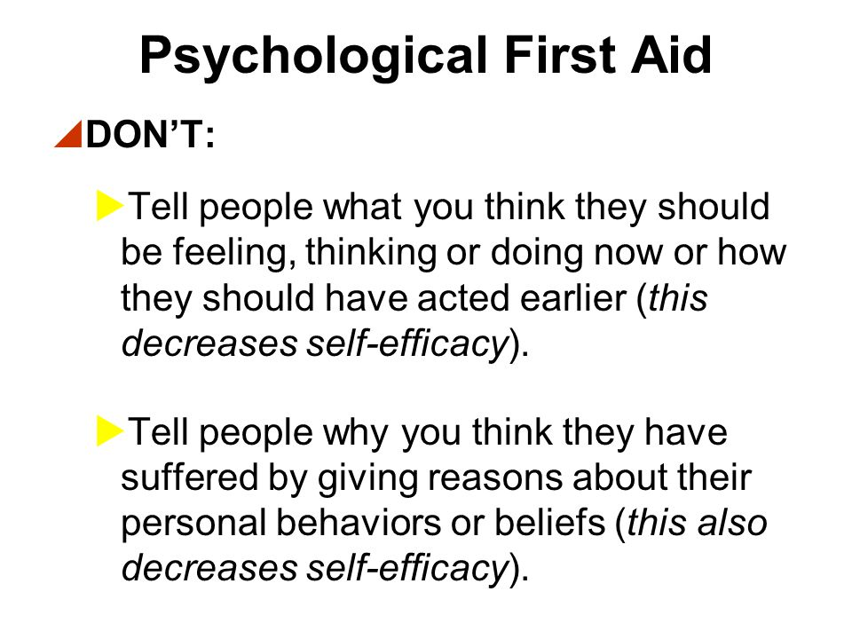 Psychological First Aid  DON'T:  Force people to share their stories with you, especially very personal details (this may decrease calmness in people who are not ready to share their experiences).