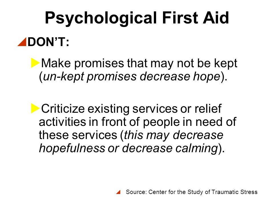 Psychological First Aid  DON'T:  Tell people what you think they should be feeling, thinking or doing now or how they should have acted earlier (this decreases self-efficacy).