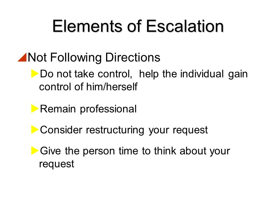 Elements of Escalation  Challenging Authority or Questioning  Answer the question  Repeat your request in a neutral tone of voice  Remember that an ounce of prevention is worth a pound of cure