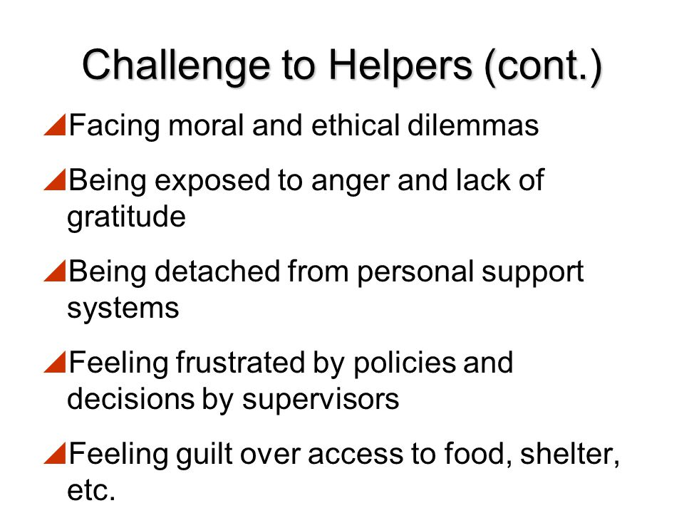 Challenge to Helpers  Being part of the collective crisis  Repeated exposure to grim experiences  Carrying out physically difficult, exhausting or dangerous tasks  Lacking sleep and feeling fatigued  Facing the perceived inability to ever do enough