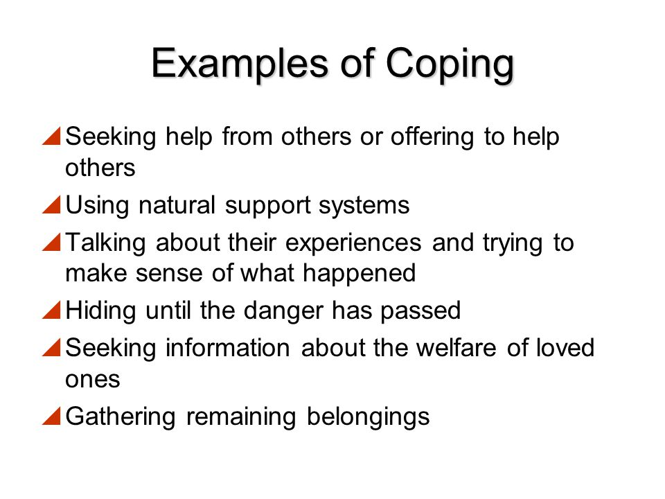 Coping with Stress  Coping is a way to prevent, delay, avoid, or manage stress  Coping mechanism categories:  Changing the source of stress  Changing the view of the situation  Tolerating the stressor until it passes or becomes less troublesome