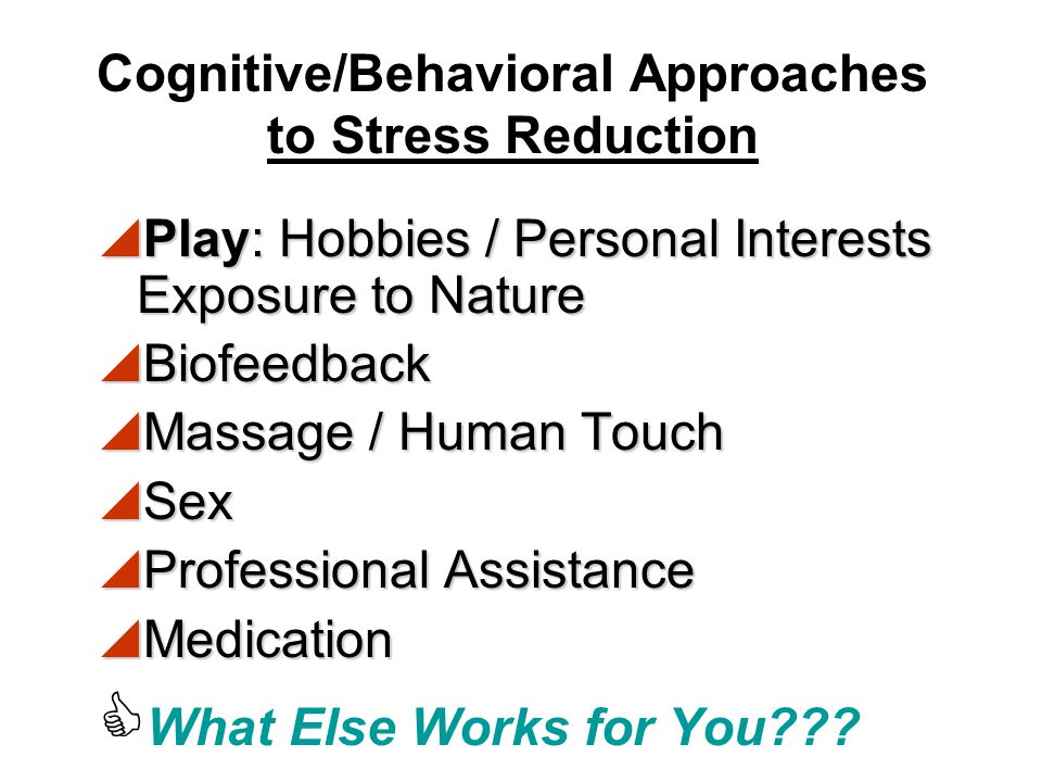 Cognitive/Behavioral Approaches to Stress Reduction  Religious / Spiritual  Relaxation Techniques / Breathing  Yoga  Meditation  Social Support / Discuss Feelings  Allow yourself to receive as well as give