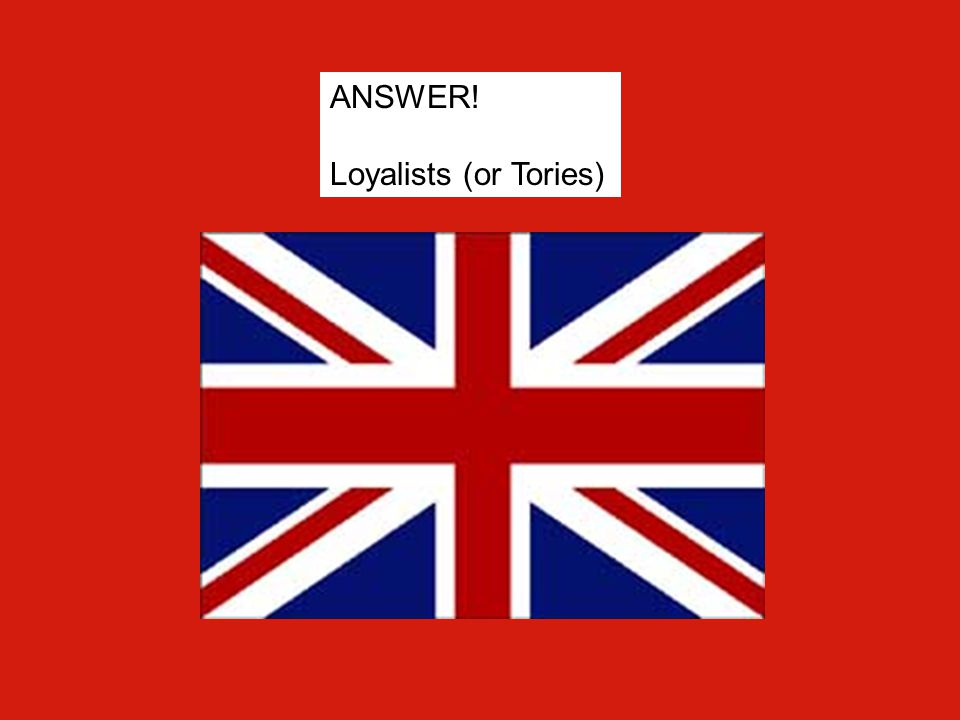 ANSWER! Loyalists (or Tories)