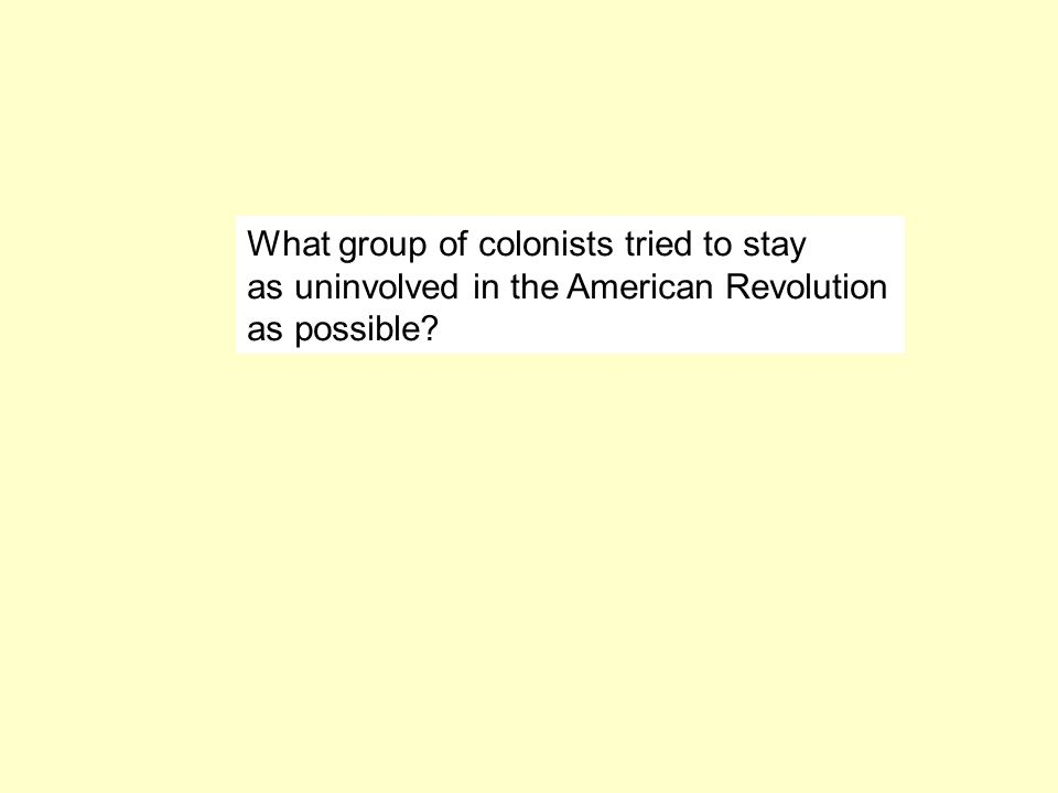 What group of colonists tried to stay as uninvolved in the American Revolution as possible?