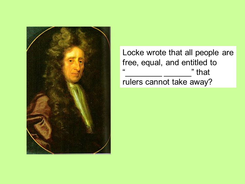 Locke wrote that all people are free, equal, and entitled to ________ ______ that rulers cannot take away