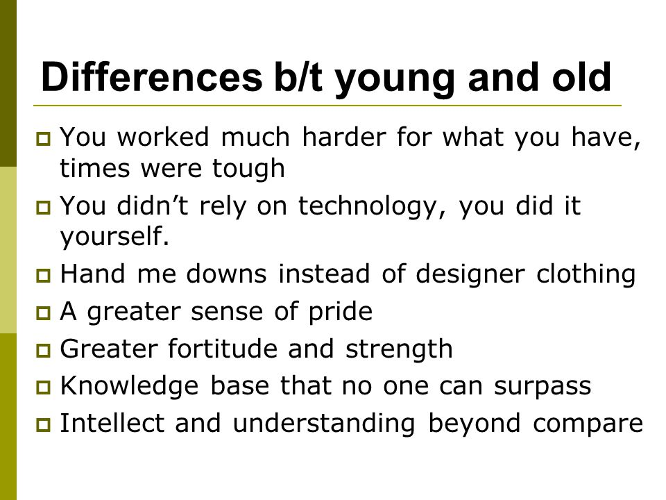 Differences b/t young and old  You worked much harder for what you have, times were tough  You didn't rely on technology, you did it yourself.  Han